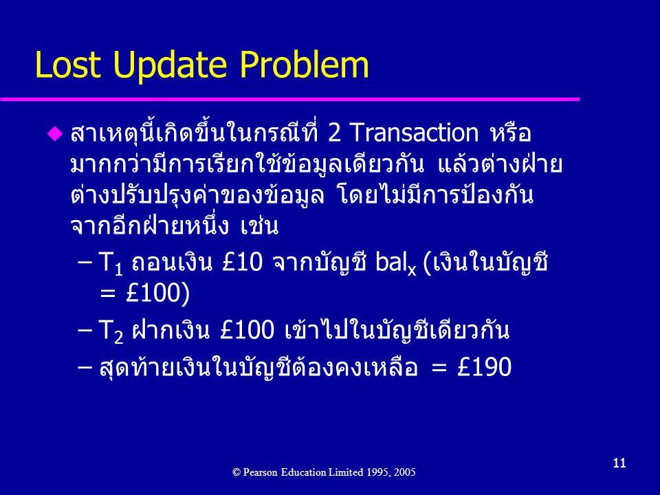 11 Lost Update Problem u สาเหตุนี้เกิดขึ้นในกรณีที่ 2 Transaction หรือ มากกว่ามีการเรียกใช้ข้อมูลเดียวกัน แล้วต่างฝ่าย ต่างปรับปรุงค่าของข้อมูล โดยไม่มีการป้องกัน จากอีกฝ่ายหนึ่ง เช่น –T 1 ถอนเงิน £10 จากบัญชี bal x (เงินในบัญชี = £100) –T 2 ฝากเงิน £100 เข้าไปในบัญชีเดียวกัน –สุดท้ายเงินในบัญชีต้องคงเหลือ = £190 © Pearson Education Limited 1995, 2005