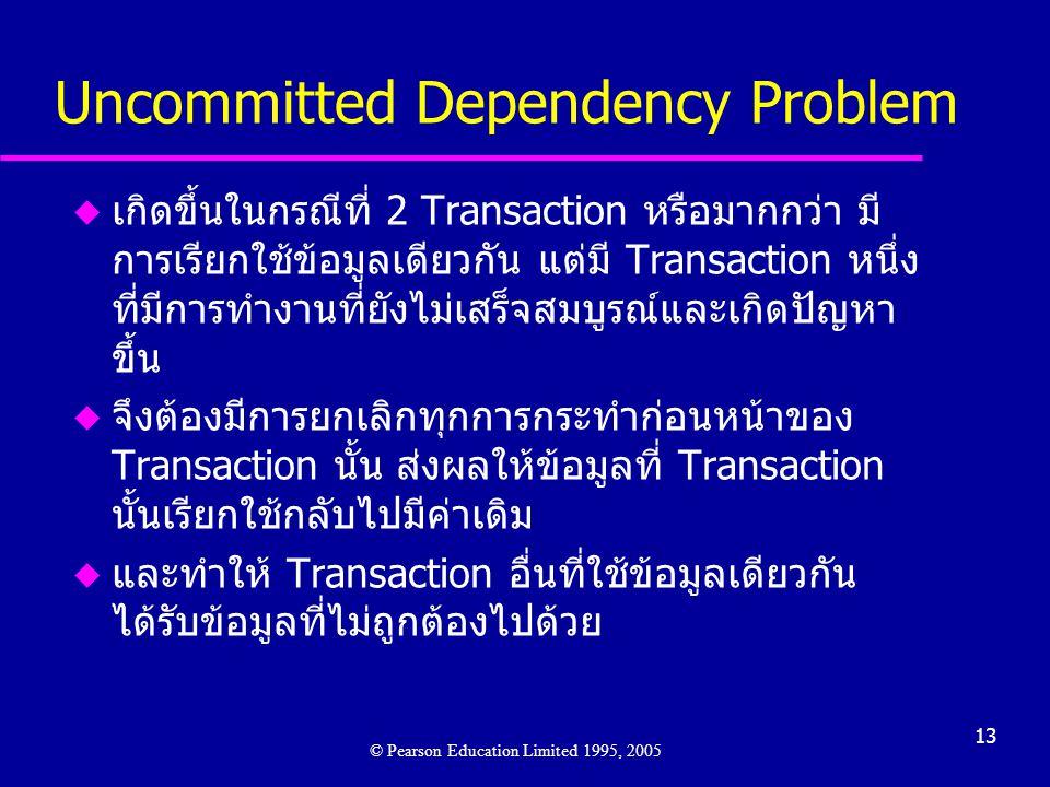 13 Uncommitted Dependency Problem u เกิดขึ้นในกรณีที่ 2 Transaction หรือมากกว่า มี การเรียกใช้ข้อมูลเดียวกัน แต่มี Transaction หนึ่ง ที่มีการทำงานที่ยังไม่เสร็จสมบูรณ์และเกิดปัญหา ขึ้น u จึงต้องมีการยกเลิกทุกการกระทำก่อนหน้าของ Transaction นั้น ส่งผลให้ข้อมูลที่ Transaction นั้นเรียกใช้กลับไปมีค่าเดิม u และทำให้ Transaction อื่นที่ใช้ข้อมูลเดียวกัน ได้รับข้อมูลที่ไม่ถูกต้องไปด้วย © Pearson Education Limited 1995, 2005