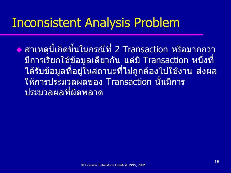 16 Inconsistent Analysis Problem © Pearson Education Limited 1995, 2005 u สาเหตุนี้เกิดขึ้นในกรณีที่ 2 Transaction หรือมากกว่า มีการเรียกใช้ข้อมูลเดียวกัน แต่มี Transaction หนึ่งที่ ได้รับข้อมูลที่อยู่ในสถานะที่ไม่ถูกต้องไปใช้งาน ส่งผล ให้การประมวลผลของ Transaction นั้นมีการ ประมวลผลที่ผิดพลาด