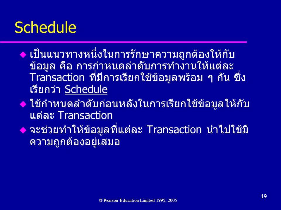 19 Schedule u เป็นแนวทางหนึ่งในการรักษาความถูกต้องให้กับ ข้อมูล คือ การกำหนดลำดับการทำงานให้แต่ละ Transaction ที่มีการเรียกใช้ข้อมูลพร้อม ๆ กัน ซึ่ง เรียกว่า Schedule u ใช้กำหนดลำดับก่อนหลังในการเรียกใช้ข้อมูลให้กับ แต่ละ Transaction u จะช่วยทำให้ข้อมูลที่แต่ละ Transaction นำไปใช้มี ความถูกต้องอยู่เสมอ © Pearson Education Limited 1995, 2005