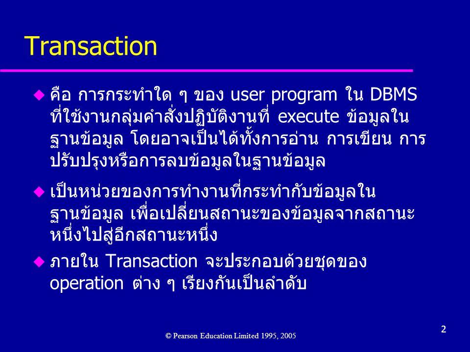 2 Transaction u คือ การกระทำใด ๆ ของ user program ใน DBMS ที่ใช้งานกลุ่มคำสั่งปฏิบัติงานที่ execute ข้อมูลใน ฐานข้อมูล โดยอาจเป็นได้ทั้งการอ่าน การเขียน การ ปรับปรุงหรือการลบข้อมูลในฐานข้อมูล u เป็นหน่วยของการทำงานที่กระทำกับข้อมูลใน ฐานข้อมูล เพื่อเปลี่ยนสถานะของข้อมูลจากสถานะ หนึ่งไปสู่อีกสถานะหนึ่ง u ภายใน Transaction จะประกอบด้วยชุดของ operation ต่าง ๆ เรียงกันเป็นลำดับ © Pearson Education Limited 1995, 2005