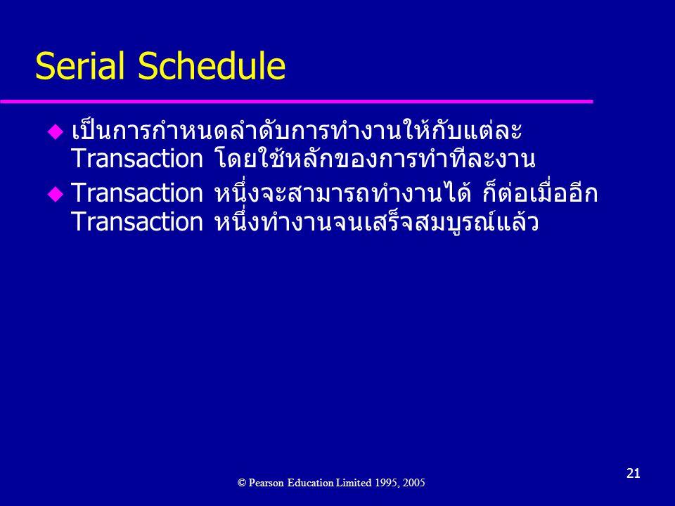 21 Serial Schedule u เป็นการกำหนดลำดับการทำงานให้กับแต่ละ Transaction โดยใช้หลักของการทำทีละงาน u Transaction หนึ่งจะสามารถทำงานได้ ก็ต่อเมื่ออีก Transaction หนึ่งทำงานจนเสร็จสมบูรณ์แล้ว © Pearson Education Limited 1995, 2005
