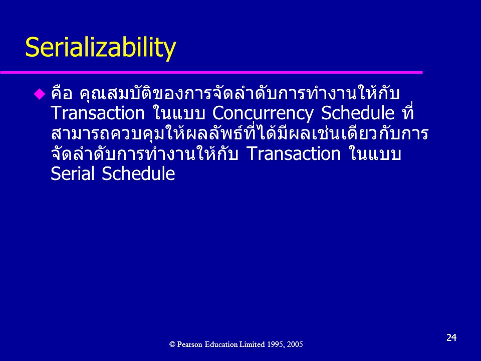 24 Serializability u คือ คุณสมบัติของการจัดลำดับการทำงานให้กับ Transaction ในแบบ Concurrency Schedule ที่ สามารถควบคุมให้ผลลัพธ์ที่ได้มีผลเช่นเดียวกับการ จัดลำดับการทำงานให้กับ Transaction ในแบบ Serial Schedule © Pearson Education Limited 1995, 2005