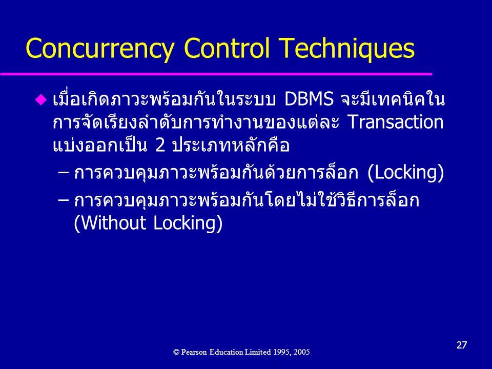 27 Concurrency Control Techniques u เมื่อเกิดภาวะพร้อมกันในระบบ DBMS จะมีเทคนิคใน การจัดเรียงลำดับการทำงานของแต่ละ Transaction แบ่งออกเป็น 2 ประเภทหลักคือ –การควบคุมภาวะพร้อมกันด้วยการล็อก (Locking) –การควบคุมภาวะพร้อมกันโดยไม่ใช้วิธีการล็อก (Without Locking) © Pearson Education Limited 1995, 2005