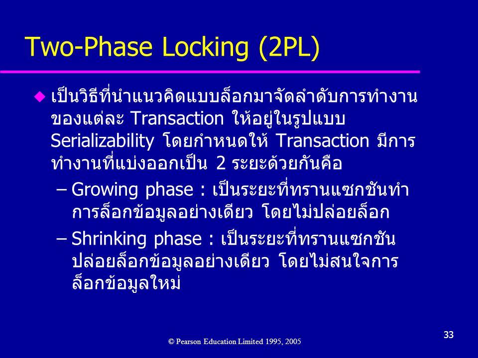 33 Two-Phase Locking (2PL) u เป็นวิธีที่นำแนวคิดแบบล็อกมาจัดลำดับการทำงาน ของแต่ละ Transaction ให้อยู่ในรูปแบบ Serializability โดยกำหนดให้ Transaction มีการ ทำงานที่แบ่งออกเป็น 2 ระยะด้วยกันคือ –Growing phase : เป็นระยะที่ทรานแซกชันทำ การล็อกข้อมูลอย่างเดียว โดยไม่ปล่อยล็อก –Shrinking phase : เป็นระยะที่ทรานแซกชัน ปล่อยล็อกข้อมูลอย่างเดียว โดยไม่สนใจการ ล็อกข้อมูลใหม่ © Pearson Education Limited 1995, 2005