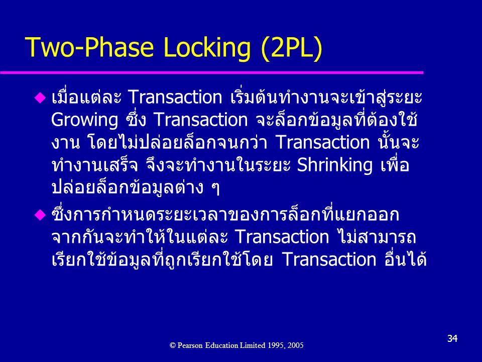 34 Two-Phase Locking (2PL) u เมื่อแต่ละ Transaction เริ่มต้นทำงานจะเข้าสู่ระยะ Growing ซึ่ง Transaction จะล็อกข้อมูลที่ต้องใช้ งาน โดยไม่ปล่อยล็อกจนกว่า Transaction นั้นจะ ทำงานเสร็จ จึงจะทำงานในระยะ Shrinking เพื่อ ปล่อยล็อกข้อมูลต่าง ๆ u ซึ่งการกำหนดระยะเวลาของการล็อกที่แยกออก จากกันจะทำให้ในแต่ละ Transaction ไม่สามารถ เรียกใช้ข้อมูลที่ถูกเรียกใช้โดย Transaction อื่นได้ © Pearson Education Limited 1995, 2005