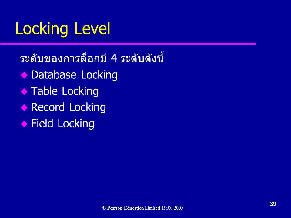 39 Locking Level ระดับของการล็อกมี 4 ระดับดังนี้ u Database Locking u Table Locking u Record Locking u Field Locking © Pearson Education Limited 1995, 2005