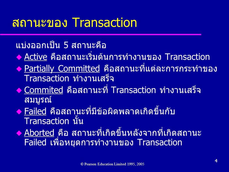 4 สถานะของ Transaction แบ่งออกเป็น 5 สถานะคือ u Active คือสถานะเริ่มต้นการทำงานของ Transaction u Partially Committed คือสถานะที่แต่ละการกระทำของ Transaction ทำงานเสร็จ u Commited คือสถานะที่ Transaction ทำงานเสร็จ สมบูรณ์ u Failed คือสถานะที่มีข้อผิดพลาดเกิดขึ้นกับ Transaction นั้น u Aborted คือ สถานะที่เกิดขึ้นหลังจากที่เกิดสถานะ Failed เพื่อหยุดการทำงานของ Transaction © Pearson Education Limited 1995, 2005