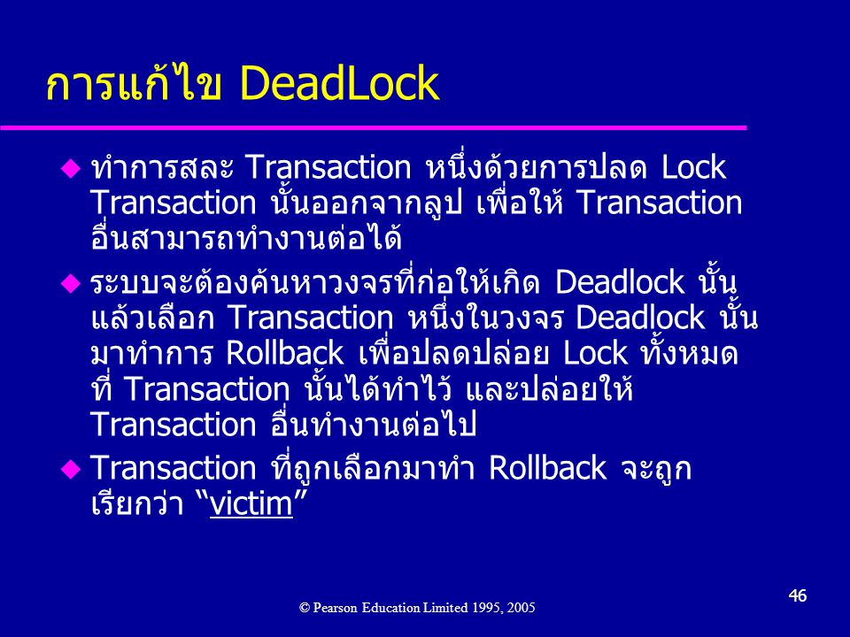46 การแก้ไข DeadLock u ทำการสละ Transaction หนึ่งด้วยการปลด Lock Transaction นั้นออกจากลูป เพื่อให้ Transaction อื่นสามารถทำงานต่อได้ u ระบบจะต้องค้นหาวงจรที่ก่อให้เกิด Deadlock นั้น แล้วเลือก Transaction หนึ่งในวงจร Deadlock นั้น มาทำการ Rollback เพื่อปลดปล่อย Lock ทั้งหมด ที่ Transaction นั้นได้ทำไว้ และปล่อยให้ Transaction อื่นทำงานต่อไป u Transaction ที่ถูกเลือกมาทำ Rollback จะถูก เรียกว่า victim © Pearson Education Limited 1995, 2005