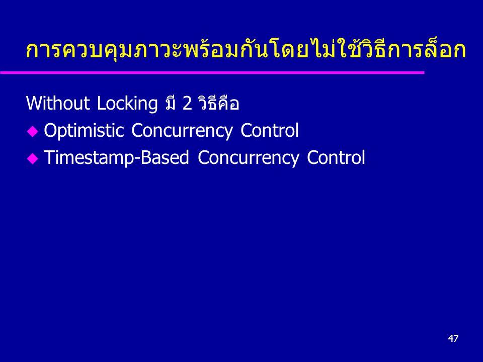 47 การควบคุมภาวะพร้อมกันโดยไม่ใช้วิธีการล็อก Without Locking มี 2 วิธีคือ u Optimistic Concurrency Control u Timestamp-Based Concurrency Control