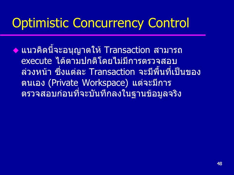 48 Optimistic Concurrency Control u แนวคิดนี้จะอนุญาตให้ Transaction สามารถ execute ได้ตามปกติโดยไม่มีการตรวจสอบ ล่วงหน้า ซึ่งแต่ละ Transaction จะมีพื้นที่เป็นของ ตนเอง (Private Workspace) แต่จะมีการ ตรวจสอบก่อนที่จะบันทึกลงในฐานข้อมูลจริง