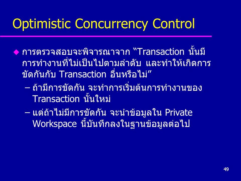 49 Optimistic Concurrency Control u การตรวจสอบจะพิจารณาจาก Transaction นั้นมี การทำงานที่ไม่เป็นไปตามลำดับ และทำให้เกิดการ ขัดกันกับ Transaction อื่นหรือไม่ –ถ้ามีการขัดกัน จะทำการเริ่มต้นการทำงานของ Transaction นั้นใหม่ –แต่ถ้าไม่มีการขัดกัน จะนำข้อมูลใน Private Workspace นี้บันทึกลงในฐานข้อมูลต่อไป