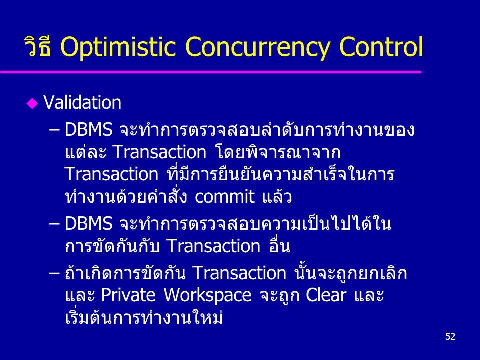 52 วิธี Optimistic Concurrency Control u Validation –DBMS จะทำการตรวจสอบลำดับการทำงานของ แต่ละ Transaction โดยพิจารณาจาก Transaction ที่มีการยืนยันความสำเร็จในการ ทำงานด้วยคำสั่ง commit แล้ว –DBMS จะทำการตรวจสอบความเป็นไปได้ใน การขัดกันกับ Transaction อื่น –ถ้าเกิดการขัดกัน Transaction นั้นจะถูกยกเลิก และ Private Workspace จะถูก Clear และ เริ่มต้นการทำงานใหม่