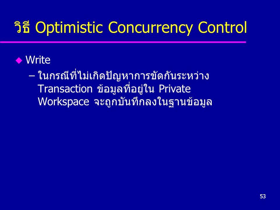 53 วิธี Optimistic Concurrency Control u Write –ในกรณีที่ไม่เกิดปัญหาการขัดกันระหว่าง Transaction ข้อมูลที่อยู่ใน Private Workspace จะถูกบันทึกลงในฐานข้อมูล