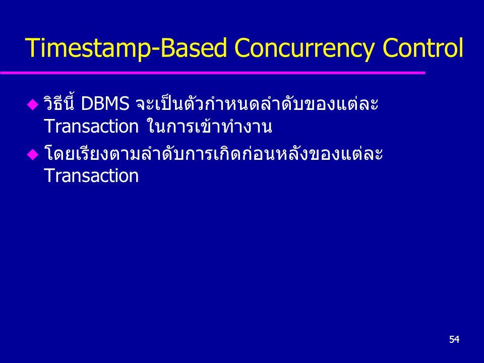 54 Timestamp-Based Concurrency Control u วิธีนี้ DBMS จะเป็นตัวกำหนดลำดับของแต่ละ Transaction ในการเข้าทำงาน u โดยเรียงตามลำดับการเกิดก่อนหลังของแต่ละ Transaction