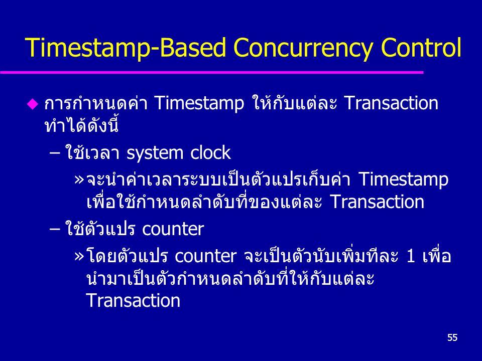 55 Timestamp-Based Concurrency Control u การกำหนดค่า Timestamp ให้กับแต่ละ Transaction ทำได้ดังนี้ –ใช้เวลา system clock »จะนำค่าเวลาระบบเป็นตัวแปรเก็บค่า Timestamp เพื่อใช้กำหนดลำดับที่ของแต่ละ Transaction –ใช้ตัวแปร counter »โดยตัวแปร counter จะเป็นตัวนับเพิ่มทีละ 1 เพื่อ นำมาเป็นตัวกำหนดลำดับที่ให้กับแต่ละ Transaction