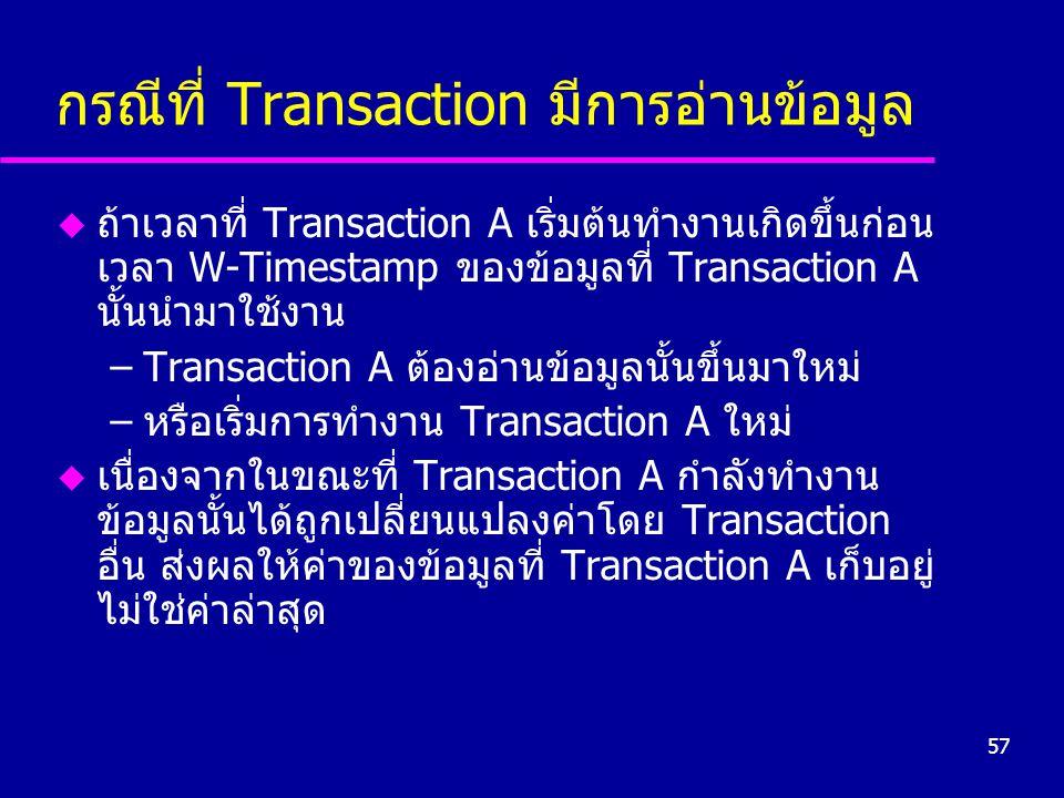 57 กรณีที่ Transaction มีการอ่านข้อมูล u ถ้าเวลาที่ Transaction A เริ่มต้นทำงานเกิดขึ้นก่อน เวลา W-Timestamp ของข้อมูลที่ Transaction A นั้นนำมาใช้งาน –Transaction A ต้องอ่านข้อมูลนั้นขึ้นมาใหม่ –หรือเริ่มการทำงาน Transaction A ใหม่ u เนื่องจากในขณะที่ Transaction A กำลังทำงาน ข้อมูลนั้นได้ถูกเปลี่ยนแปลงค่าโดย Transaction อื่น ส่งผลให้ค่าของข้อมูลที่ Transaction A เก็บอยู่ ไม่ใช่ค่าล่าสุด