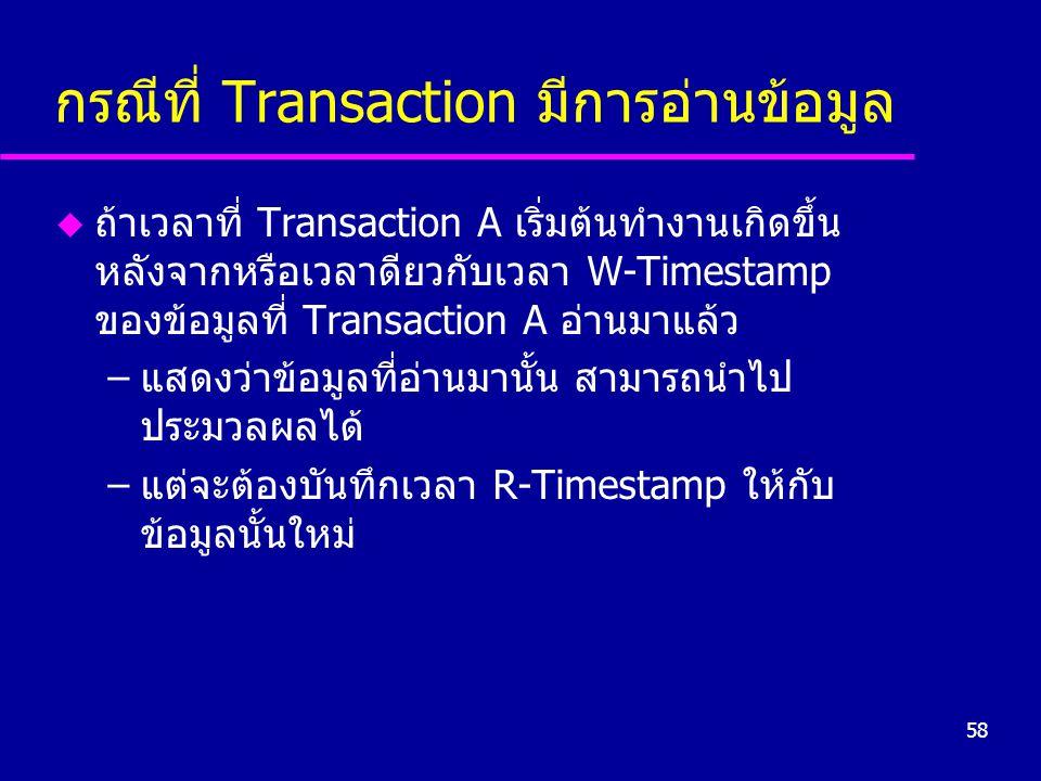58 กรณีที่ Transaction มีการอ่านข้อมูล u ถ้าเวลาที่ Transaction A เริ่มต้นทำงานเกิดขึ้น หลังจากหรือเวลาดียวกับเวลา W-Timestamp ของข้อมูลที่ Transaction A อ่านมาแล้ว –แสดงว่าข้อมูลที่อ่านมานั้น สามารถนำไป ประมวลผลได้ –แต่จะต้องบันทึกเวลา R-Timestamp ให้กับ ข้อมูลนั้นใหม่