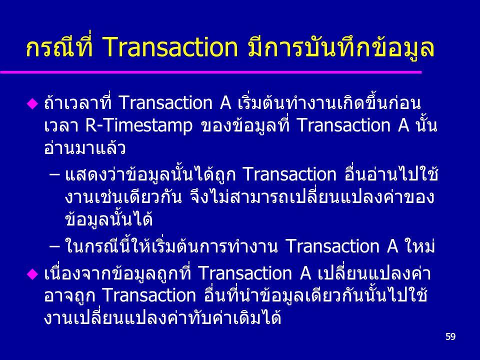 59 กรณีที่ Transaction มีการบันทึกข้อมูล u ถ้าเวลาที่ Transaction A เริ่มต้นทำงานเกิดขึ้นก่อน เวลา R-Timestamp ของข้อมูลที่ Transaction A นั้น อ่านมาแล้ว –แสดงว่าข้อมูลนั้นได้ถูก Transaction อื่นอ่านไปใช้ งานเช่นเดียวกัน จึงไม่สามารถเปลี่ยนแปลงค่าของ ข้อมูลนั้นได้ –ในกรณีนี้ให้เริ่มต้นการทำงาน Transaction A ใหม่ u เนื่องจากข้อมูลถูกที่ Transaction A เปลี่ยนแปลงค่า อาจถูก Transaction อื่นที่นำข้อมูลเดียวกันนั้นไปใช้ งานเปลี่ยนแปลงค่าทับค่าเดิมได้