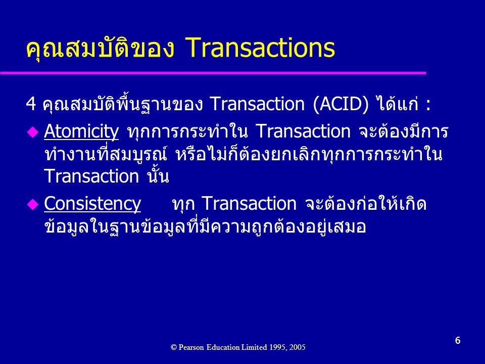 6 คุณสมบัติของ Transactions © Pearson Education Limited 1995, 2005 4 คุณสมบัติพื้นฐานของ Transaction (ACID) ได้แก่ : u Atomicity ทุกการกระทำใน Transaction จะต้องมีการ ทำงานที่สมบูรณ์ หรือไม่ก็ต้องยกเลิกทุกการกระทำใน Transaction นั้น u Consistencyทุก Transaction จะต้องก่อให้เกิด ข้อมูลในฐานข้อมูลที่มีความถูกต้องอยู่เสมอ
