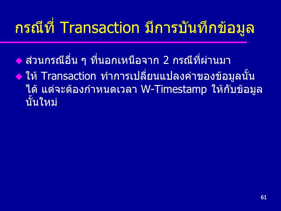 61 กรณีที่ Transaction มีการบันทึกข้อมูล u ส่วนกรณีอื่น ๆ ที่นอกเหนือจาก 2 กรณีที่ผ่านมา u ให้ Transaction ทำการเปลี่ยนแปลงค่าของข้อมูลนั้น ได้ แต่จะต้องกำหนดเวลา W-Timestamp ให้กับข้อมูล นั้นใหม่
