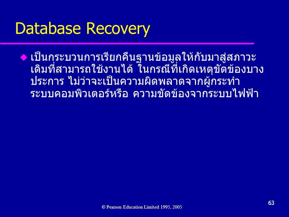 63 Database Recovery u เป็นกระบวนการเรียกคืนฐานข้อมูลให้กับมาสู่สภาวะ เดิมที่สามารถใช้งานได้ ในกรณีที่เกิดเหตุขัดข้องบาง ประการ ไม่ว่าจะเป็นความผิดพลาดจากผู้กระทำ ระบบคอมพิวเตอร์หรือ ความขัดข้องจากระบบไฟฟ้า © Pearson Education Limited 1995, 2005