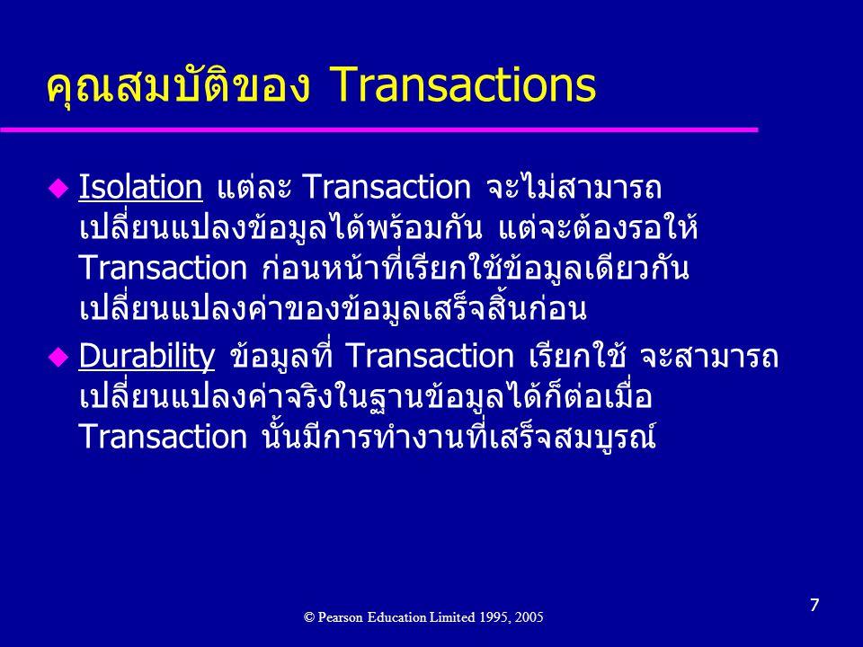 7 คุณสมบัติของ Transactions © Pearson Education Limited 1995, 2005 u Isolation แต่ละ Transaction จะไม่สามารถ เปลี่ยนแปลงข้อมูลได้พร้อมกัน แต่จะต้องรอให้ Transaction ก่อนหน้าที่เรียกใช้ข้อมูลเดียวกัน เปลี่ยนแปลงค่าของข้อมูลเสร็จสิ้นก่อน u Durability ข้อมูลที่ Transaction เรียกใช้ จะสามารถ เปลี่ยนแปลงค่าจริงในฐานข้อมูลได้ก็ต่อเมื่อ Transaction นั้นมีการทำงานที่เสร็จสมบูรณ์