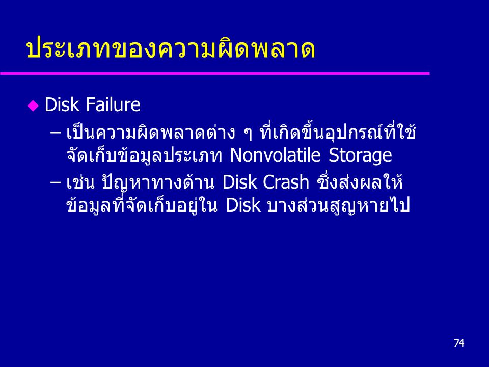 74 ประเภทของความผิดพลาด u Disk Failure –เป็นความผิดพลาดต่าง ๆ ที่เกิดขึ้นอุปกรณ์ที่ใช้ จัดเก็บข้อมูลประเภท Nonvolatile Storage –เช่น ปัญหาทางด้าน Disk Crash ซึ่งส่งผลให้ ข้อมูลที่จัดเก็บอยู่ใน Disk บางส่วนสูญหายไป