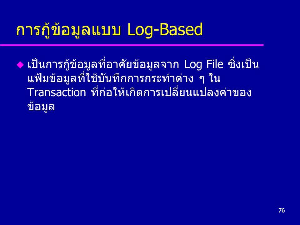 76 การกู้ข้อมูลแบบ Log-Based u เป็นการกู้ข้อมูลที่อาศัยข้อมูลจาก Log File ซึ่งเป็น แฟ้มข้อมูลที่ใช้บันทึกการกระทำต่าง ๆ ใน Transaction ที่ก่อให้เกิดการเปลี่ยนแปลงค่าของ ข้อมูล
