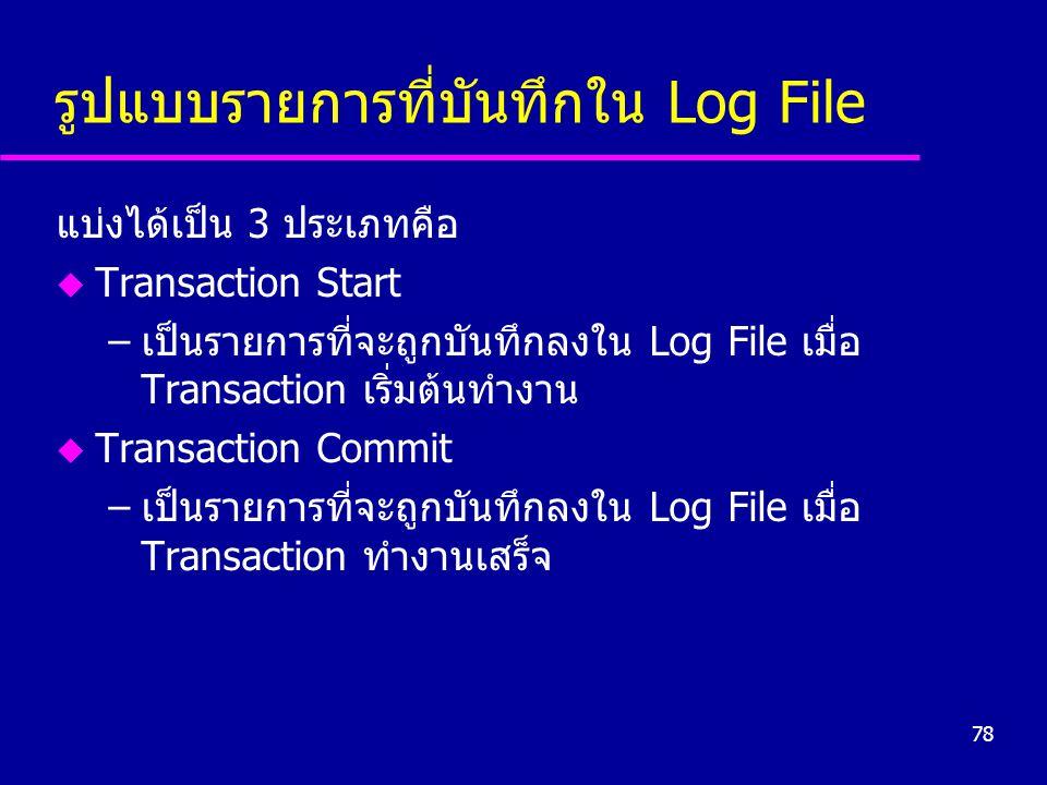 78 รูปแบบรายการที่บันทึกใน Log File แบ่งได้เป็น 3 ประเภทคือ u Transaction Start –เป็นรายการที่จะถูกบันทึกลงใน Log File เมื่อ Transaction เริ่มต้นทำงาน u Transaction Commit –เป็นรายการที่จะถูกบันทึกลงใน Log File เมื่อ Transaction ทำงานเสร็จ