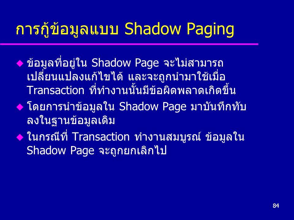 84 การกู้ข้อมูลแบบ Shadow Paging u ข้อมูลที่อยู่ใน Shadow Page จะไม่สามารถ เปลี่ยนแปลงแก้ไขได้ และจะถูกนำมาใช้เมื่อ Transaction ที่ทำงานนั้นมีข้อผิดพลาดเกิดขึ้น u โดยการนำข้อมูลใน Shadow Page มาบันทึกทับ ลงในฐานข้อมูลเดิม u ในกรณีที่ Transaction ทำงานสมบูรณ์ ข้อมูลใน Shadow Page จะถูกยกเลิกไป