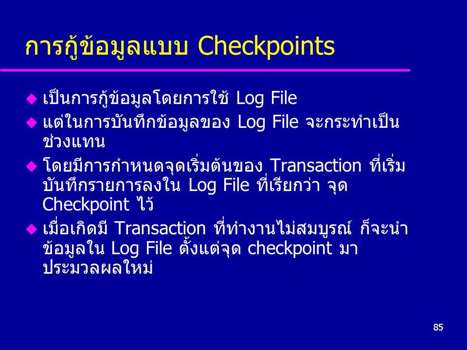 85 การกู้ข้อมูลแบบ Checkpoints u เป็นการกู้ข้อมูลโดยการใช้ Log File u แต่ในการบันทึกข้อมูลของ Log File จะกระทำเป็น ช่วงแทน u โดยมีการกำหนดจุดเริ่มต้นของ Transaction ที่เริ่ม บันทึกรายการลงใน Log File ที่เรียกว่า จุด Checkpoint ไว้ u เมื่อเกิดมี Transaction ที่ทำงานไม่สมบูรณ์ ก็จะนำ ข้อมูลใน Log File ตั้งแต่จุด checkpoint มา ประมวลผลใหม่