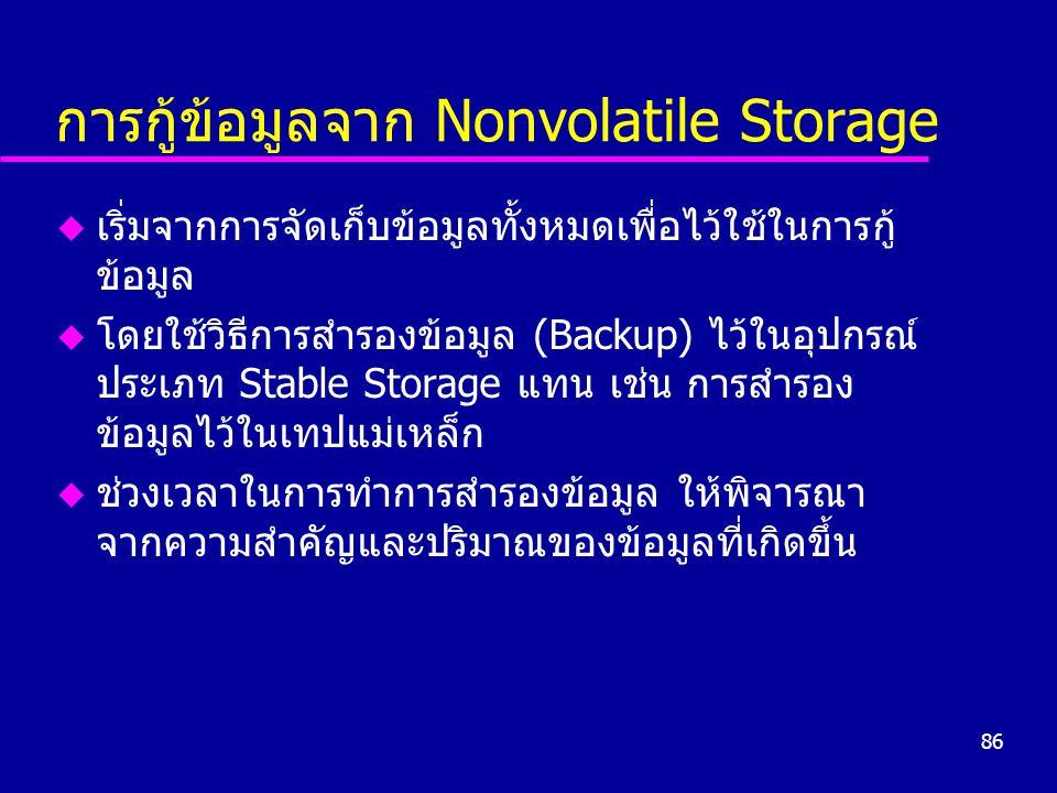 86 การกู้ข้อมูลจาก Nonvolatile Storage u เริ่มจากการจัดเก็บข้อมูลทั้งหมดเพื่อไว้ใช้ในการกู้ ข้อมูล u โดยใช้วิธีการสำรองข้อมูล (Backup) ไว้ในอุปกรณ์ ประเภท Stable Storage แทน เช่น การสำรอง ข้อมูลไว้ในเทปแม่เหล็ก u ช่วงเวลาในการทำการสำรองข้อมูล ให้พิจารณา จากความสำคัญและปริมาณของข้อมูลที่เกิดขึ้น