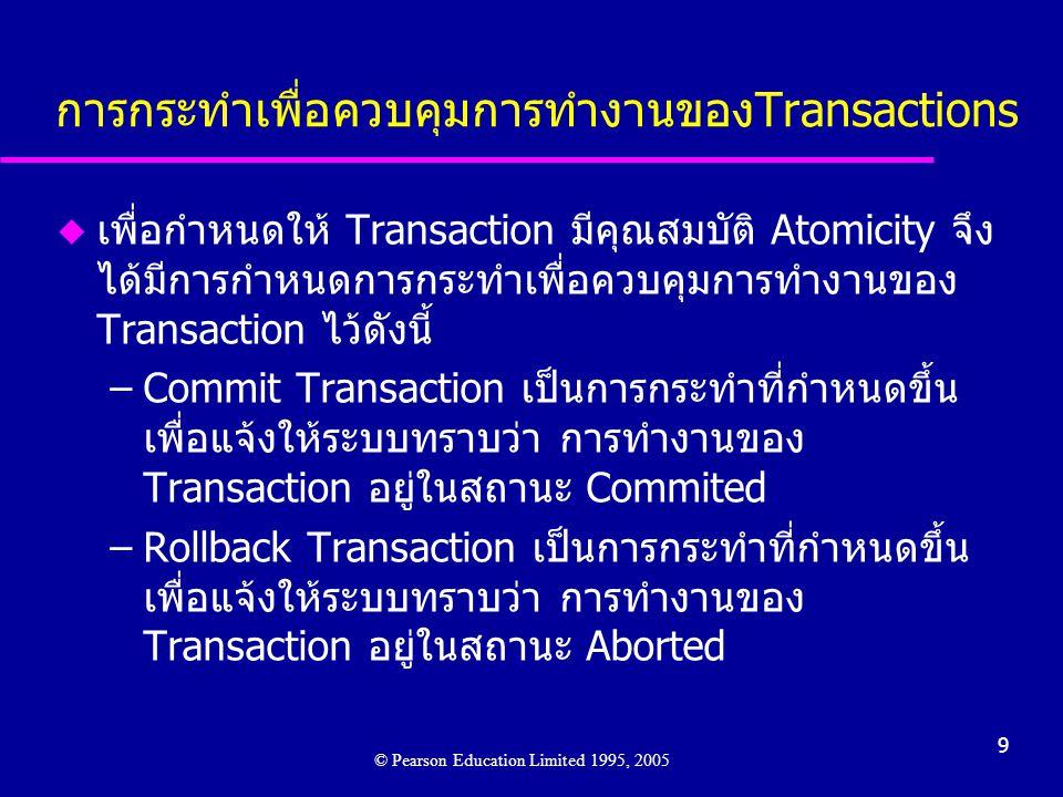 9 การกระทำเพื่อควบคุมการทำงานของTransactions © Pearson Education Limited 1995, 2005 u เพื่อกำหนดให้ Transaction มีคุณสมบัติ Atomicity จึง ได้มีการกำหนดการกระทำเพื่อควบคุมการทำงานของ Transaction ไว้ดังนี้ –Commit Transaction เป็นการกระทำที่กำหนดขึ้น เพื่อแจ้งให้ระบบทราบว่า การทำงานของ Transaction อยู่ในสถานะ Commited –Rollback Transaction เป็นการกระทำที่กำหนดขึ้น เพื่อแจ้งให้ระบบทราบว่า การทำงานของ Transaction อยู่ในสถานะ Aborted