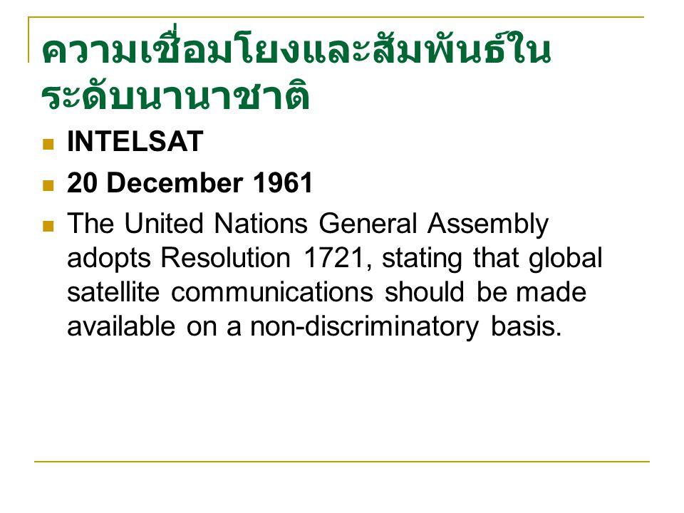 ความเชื่อมโยงและสัมพันธ์ใน ระดับนานาชาติ INTELSAT 20 December 1961 The United Nations General Assembly adopts Resolution 1721, stating that global satellite communications should be made available on a non-discriminatory basis.