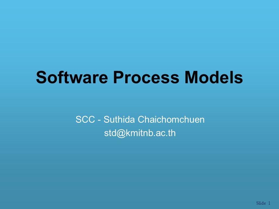 Slide 1 Software Process Models SCC - Suthida Chaichomchuen std@kmitnb.ac.th