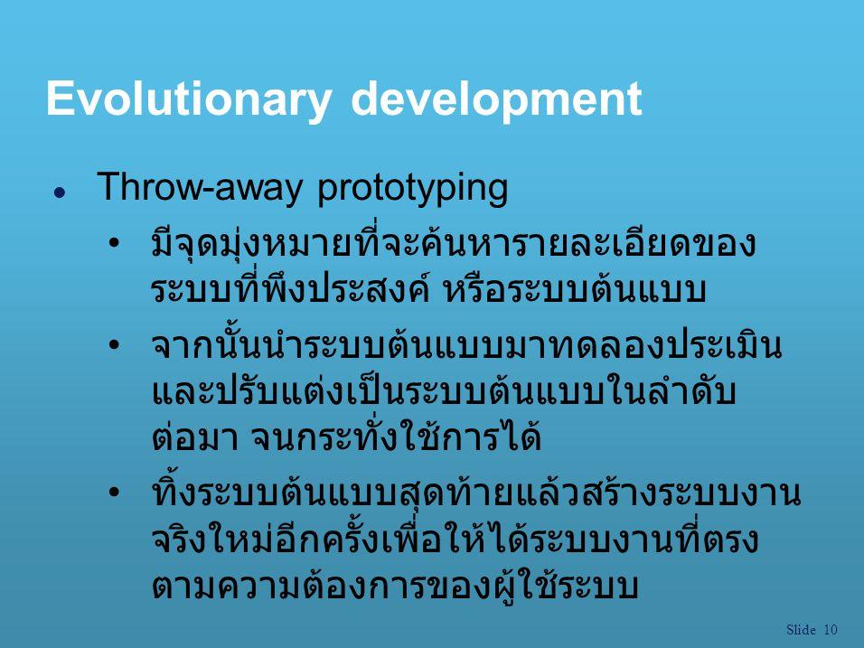 Slide 10 Evolutionary development l Throw-away prototyping มีจุดมุ่งหมายที่จะค้นหารายละเอียดของ ระบบที่พึงประสงค์ หรือระบบต้นแบบ จากนั้นนำระบบต้นแบบมา