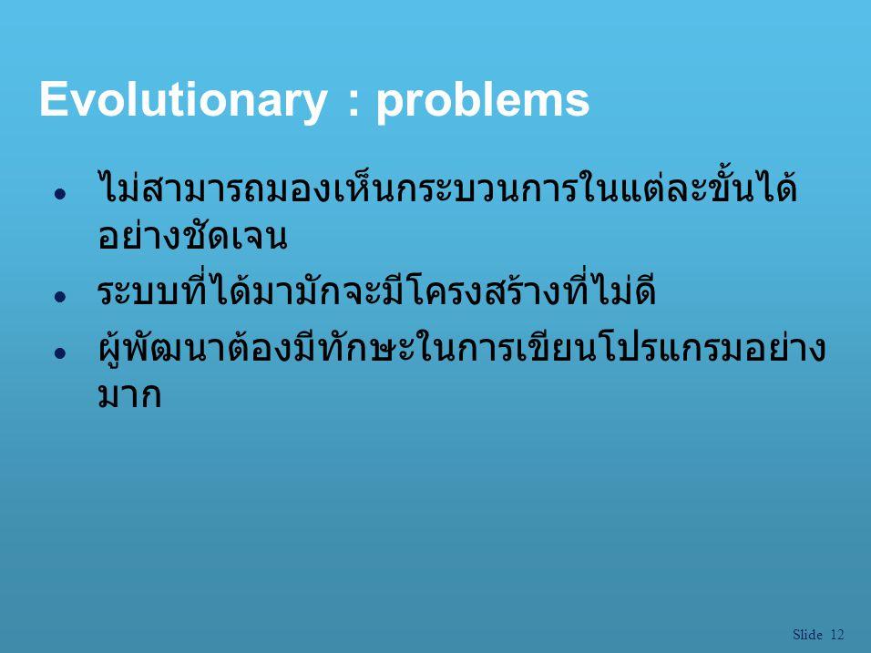 Slide 12 Evolutionary : problems l ไม่สามารถมองเห็นกระบวนการในแต่ละขั้นได้ อย่างชัดเจน l ระบบที่ได้มามักจะมีโครงสร้างที่ไม่ดี l ผู้พัฒนาต้องมีทักษะในก