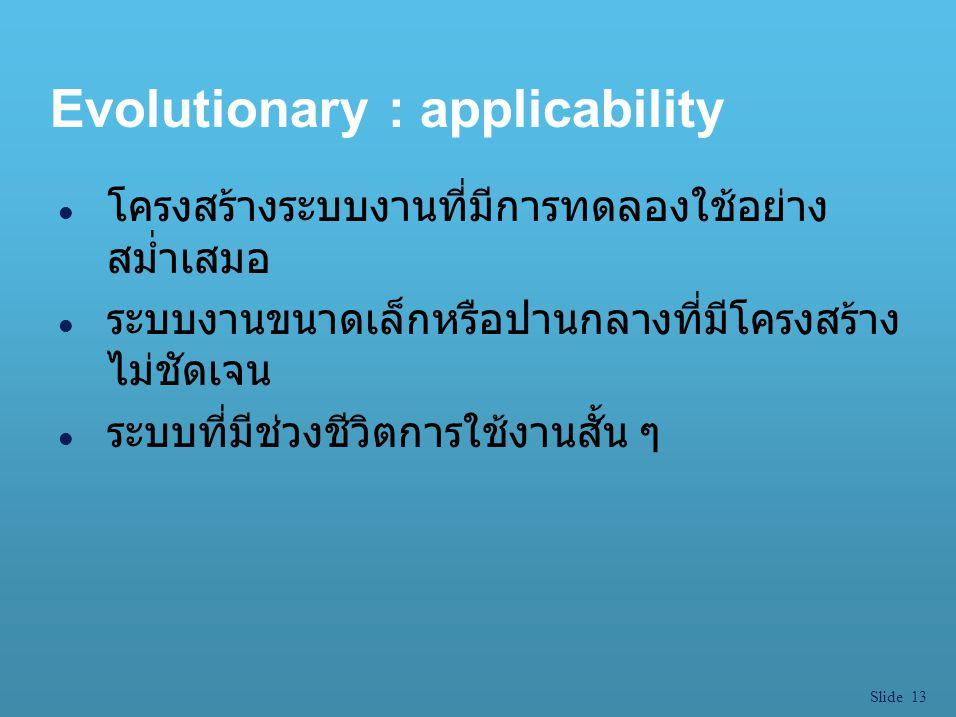 Slide 13 Evolutionary : applicability l โครงสร้างระบบงานที่มีการทดลองใช้อย่าง สม่ำเสมอ l ระบบงานขนาดเล็กหรือปานกลางที่มีโครงสร้าง ไม่ชัดเจน l ระบบที่ม