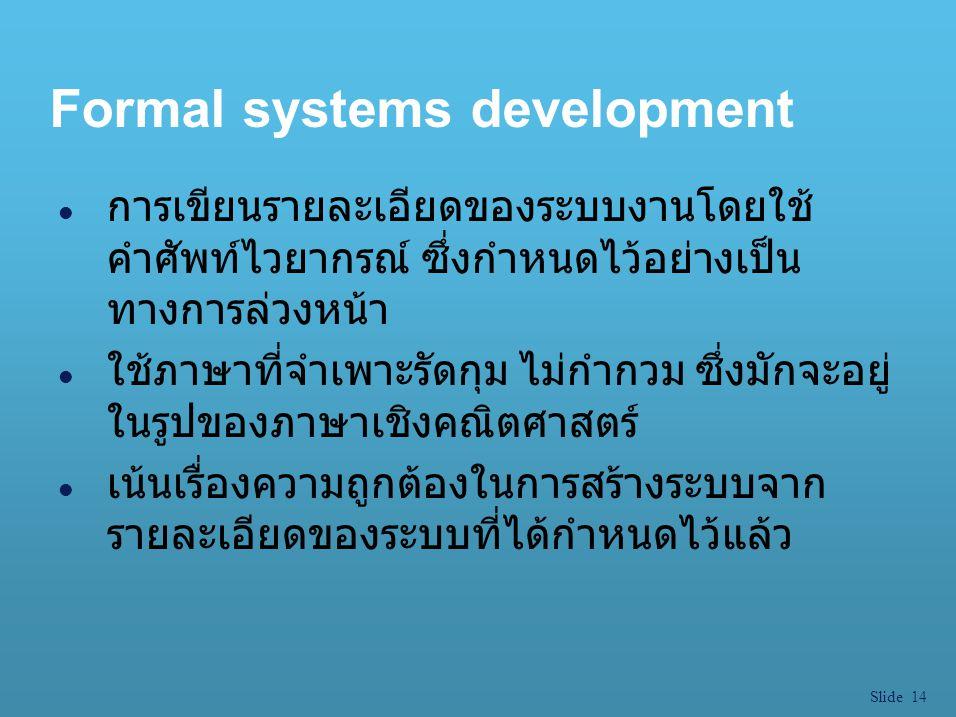 Slide 14 Formal systems development l การเขียนรายละเอียดของระบบงานโดยใช้ คำศัพท์ไวยากรณ์ ซึ่งกำหนดไว้อย่างเป็น ทางการล่วงหน้า l ใช้ภาษาที่จำเพาะรัดกุม
