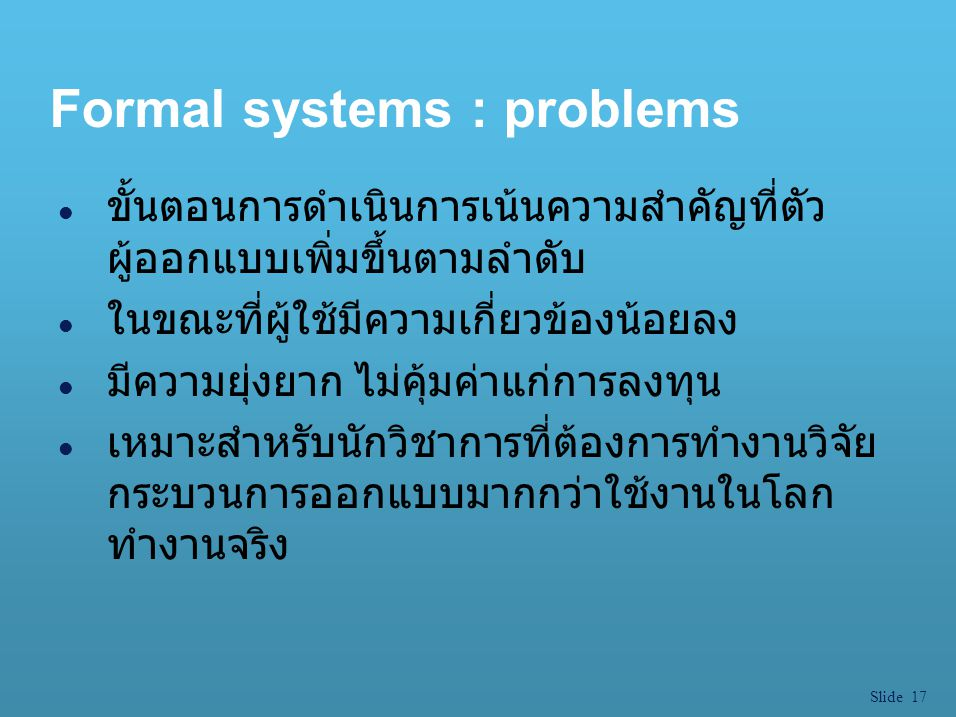 Slide 17 Formal systems : problems l ขั้นตอนการดำเนินการเน้นความสำคัญที่ตัว ผู้ออกแบบเพิ่มขึ้นตามลำดับ l ในขณะที่ผู้ใช้มีความเกี่ยวข้องน้อยลง l มีความ