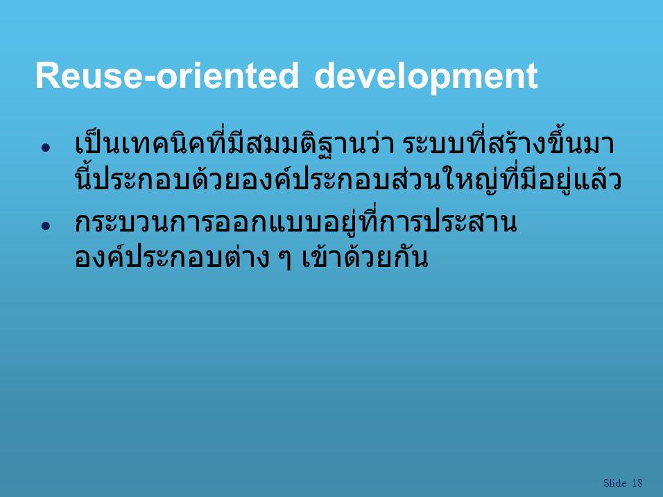 Slide 18 Reuse-oriented development l เป็นเทคนิคที่มีสมมติฐานว่า ระบบที่สร้างขึ้นมา นี้ประกอบด้วยองค์ประกอบส่วนใหญ่ที่มีอยู่แล้ว l กระบวนการออกแบบอยู่
