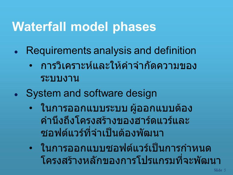 Slide 6 Waterfall model phases l Implementation and unit testing การกำหนดสร้างและทดสอบหน่วยย่อย เป็นการแบ่งส่วนของซอฟต์แวร์ออกเป็น หน่วยย่อย ๆ ทำการตรวจสอบความถูกต้องหลังจากเขียน โปรแกรมเสร็จสิ้น