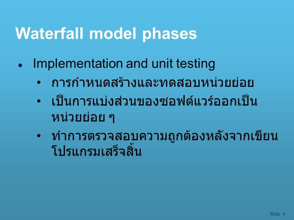 Slide 6 Waterfall model phases l Implementation and unit testing การกำหนดสร้างและทดสอบหน่วยย่อย เป็นการแบ่งส่วนของซอฟต์แวร์ออกเป็น หน่วยย่อย ๆ ทำการตร