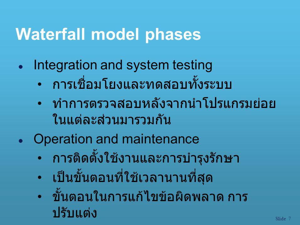Slide 7 Waterfall model phases l Integration and system testing การเชื่อมโยงและทดสอบทั้งระบบ ทำการตรวจสอบหลังจากนำโปรแกรมย่อย ในแต่ละส่วนมารวมกัน l Op
