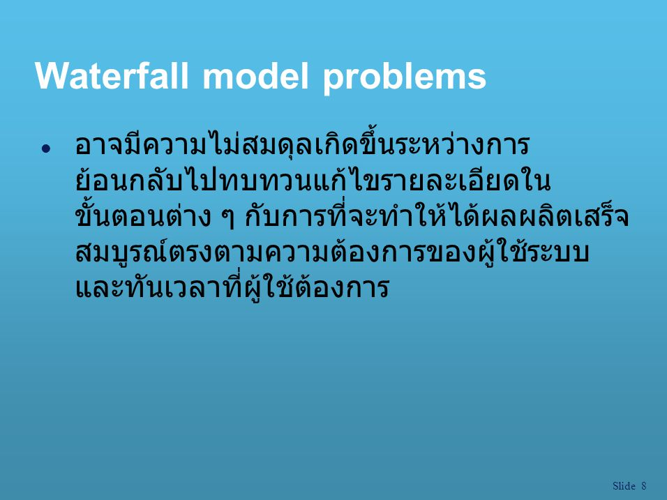Slide 8 Waterfall model problems l อาจมีความไม่สมดุลเกิดขึ้นระหว่างการ ย้อนกลับไปทบทวนแก้ไขรายละเอียดใน ขั้นตอนต่าง ๆ กับการที่จะทำให้ได้ผลผลิตเสร็จ ส