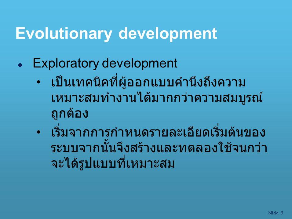 Slide 9 Evolutionary development l Exploratory development เป็นเทคนิคที่ผู้ออกแบบคำนึงถึงความ เหมาะสมทำงานได้มากกว่าความสมบูรณ์ ถูกต้อง เริ่มจากการกำห