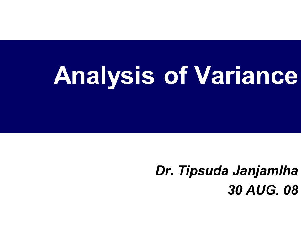 Analysis of Variance Dr. Tipsuda Janjamlha 30 AUG. 08