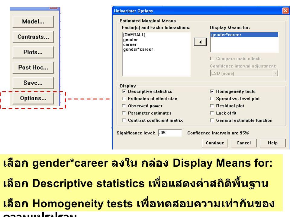 เลือก gender*career ลงใน กล่อง Display Means for: เลือก Descriptive statistics เพื่อแสดงค่าสถิติพื้นฐาน เลือก Homogeneity tests เพื่อทดสอบความเท่ากันข
