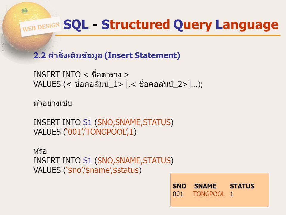 SQL - Structured Query Language 2.2 คําสั่งเติมข้อมูล (Insert Statement) INSERT INTO VALUES ( [, ]…); ตัวอย่างเช่น INSERT INTO S1 (SNO,SNAME,STATUS) V